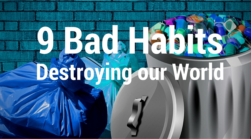 9 Bad Habits that are Destroying our Environment